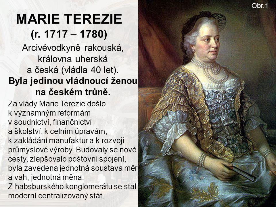 MARIE TEREZIE (r. 1717 – 1780) Arcivévodkyně rakouská, královna uherská a česká (vládla 40 let). Byla jedinou vládnoucí ženou na českém trůně. Za vlád