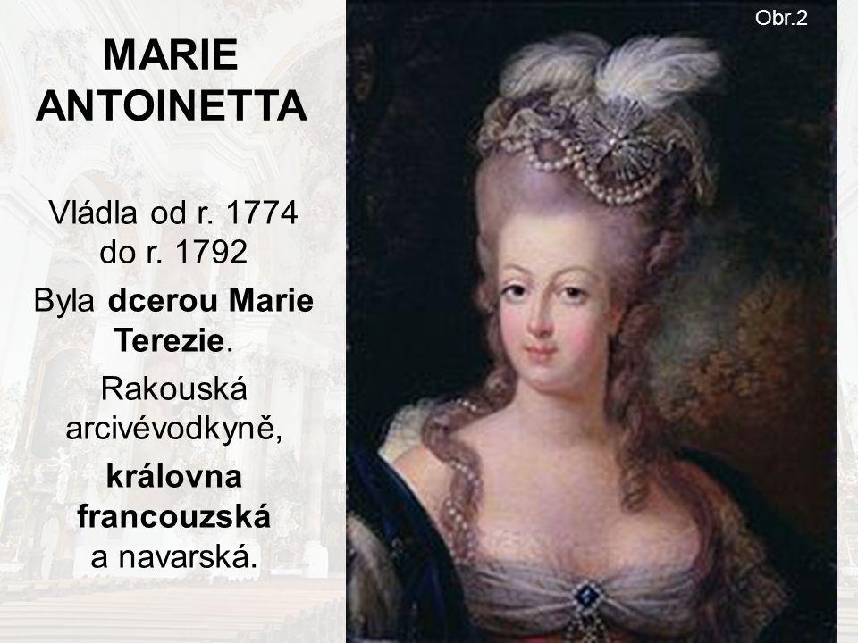 MARIE ANTOINETTA Vládla od r. 1774 do r. 1792 Byla dcerou Marie Terezie. Rakouská arcivévodkyně, královna francouzská a navarská. Obr.2