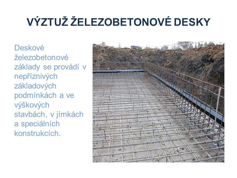 VÝZTUŽ ŽELEZOBETONOVÉ DESKY Deskové železobetonové základy se provádí v nepříznivých základových podmínkách a ve výškových stavbách, v jímkách a speci