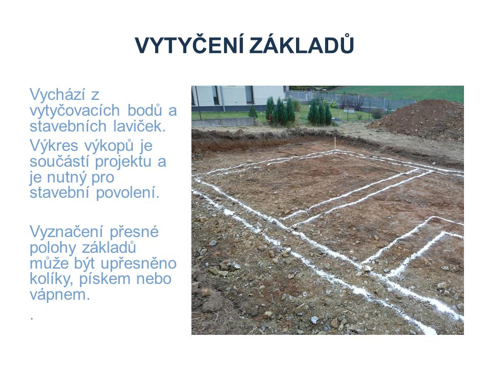 VYTYČENÍ ZÁKLADŮ Vychází z vytyčovacích bodů a stavebních laviček. Výkres výkopů je součástí projektu a je nutný pro stavební povolení. Vyznačení přes