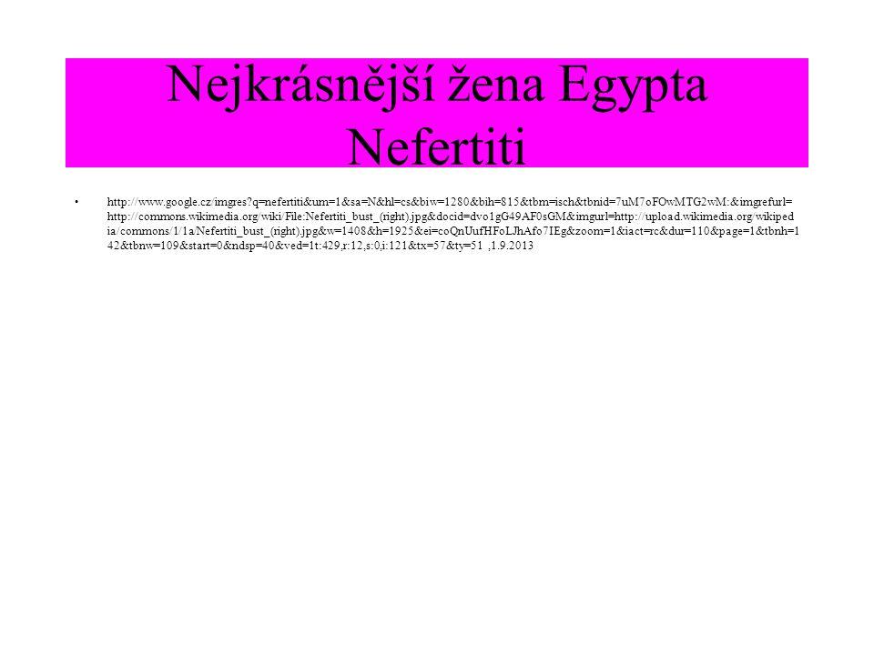 Nejkrásnější žena Egypta Nefertiti http://www.google.cz/imgres?q=nefertiti&um=1&sa=N&hl=cs&biw=1280&bih=815&tbm=isch&tbnid=7uM7oFOwMTG2wM:&imgrefurl= http://commons.wikimedia.org/wiki/File:Nefertiti_bust_(right).jpg&docid=dvo1gG49AF0sGM&imgurl=http://upload.wikimedia.org/wikiped ia/commons/1/1a/Nefertiti_bust_(right).jpg&w=1408&h=1925&ei=coQnUufHFoLJhAfo7IEg&zoom=1&iact=rc&dur=110&page=1&tbnh=1 42&tbnw=109&start=0&ndsp=40&ved=1t:429,r:12,s:0,i:121&tx=57&ty=51,1.9.2013