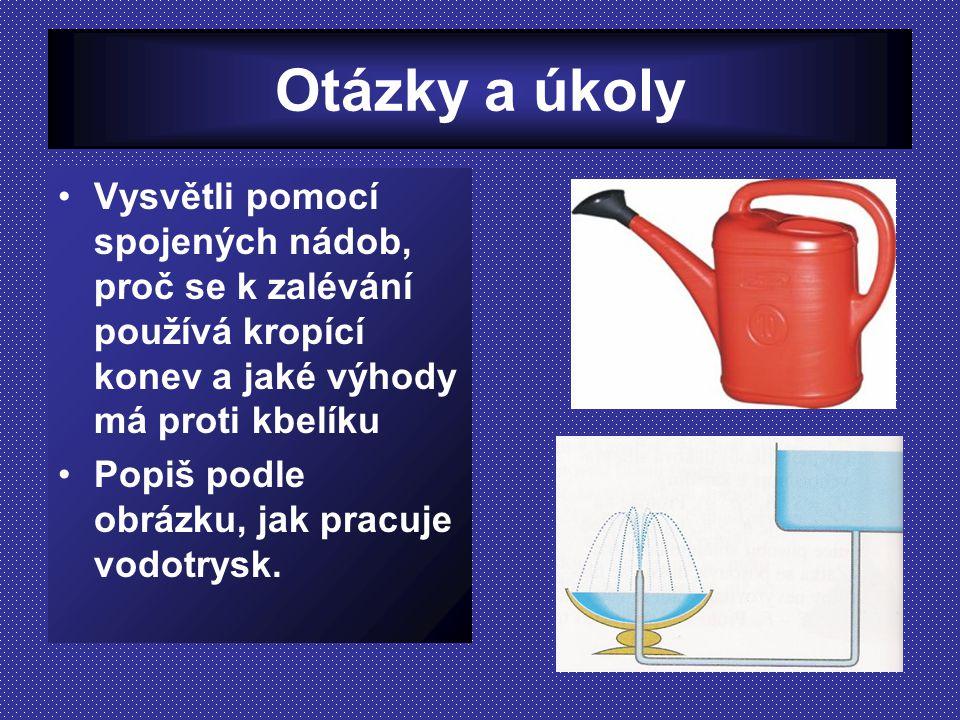 Otázky a úkoly Vysvětli pomocí spojených nádob, proč se k zalévání používá kropící konev a jaké výhody má proti kbelíku Popiš podle obrázku, jak pracu