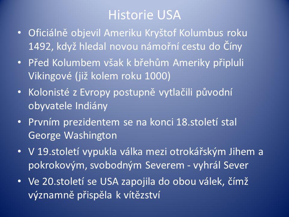 Historie USA Oficiálně objevil Ameriku Kryštof Kolumbus roku 1492, když hledal novou námořní cestu do Číny Před Kolumbem však k břehům Ameriky připluli Vikingové (již kolem roku 1000) Kolonisté z Evropy postupně vytlačili původní obyvatele Indiány Prvním prezidentem se na konci 18.století stal George Washington V 19.století vypukla válka mezi otrokářským Jihem a pokrokovým, svobodným Severem - vyhrál Sever Ve 20.století se USA zapojila do obou válek, čímž významně přispěla k vítězství