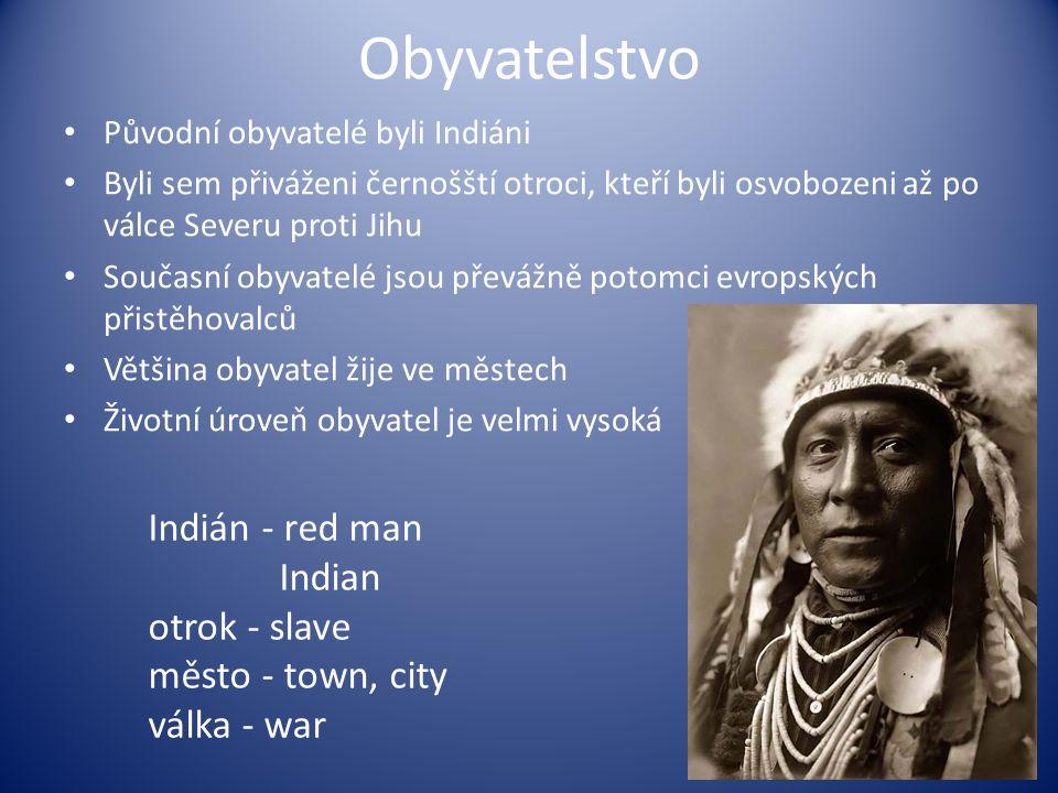 Obyvatelstvo Původní obyvatelé byli Indiáni Byli sem přiváženi černošští otroci, kteří byli osvobozeni až po válce Severu proti Jihu Současní obyvatelé jsou převážně potomci evropských přistěhovalců Většina obyvatel žije ve městech Životní úroveň obyvatel je velmi vysoká Indián - red man Indian otrok - slave město - town, city válka - war