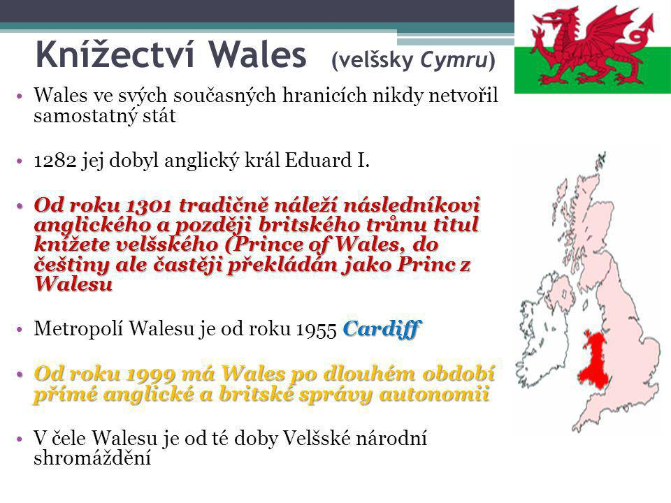 Knížectví Wales (velšsky Cymru) Wales ve svých současných hranicích nikdy netvořil samostatný stát 1282 jej dobyl anglický král Eduard I. Od roku 1301
