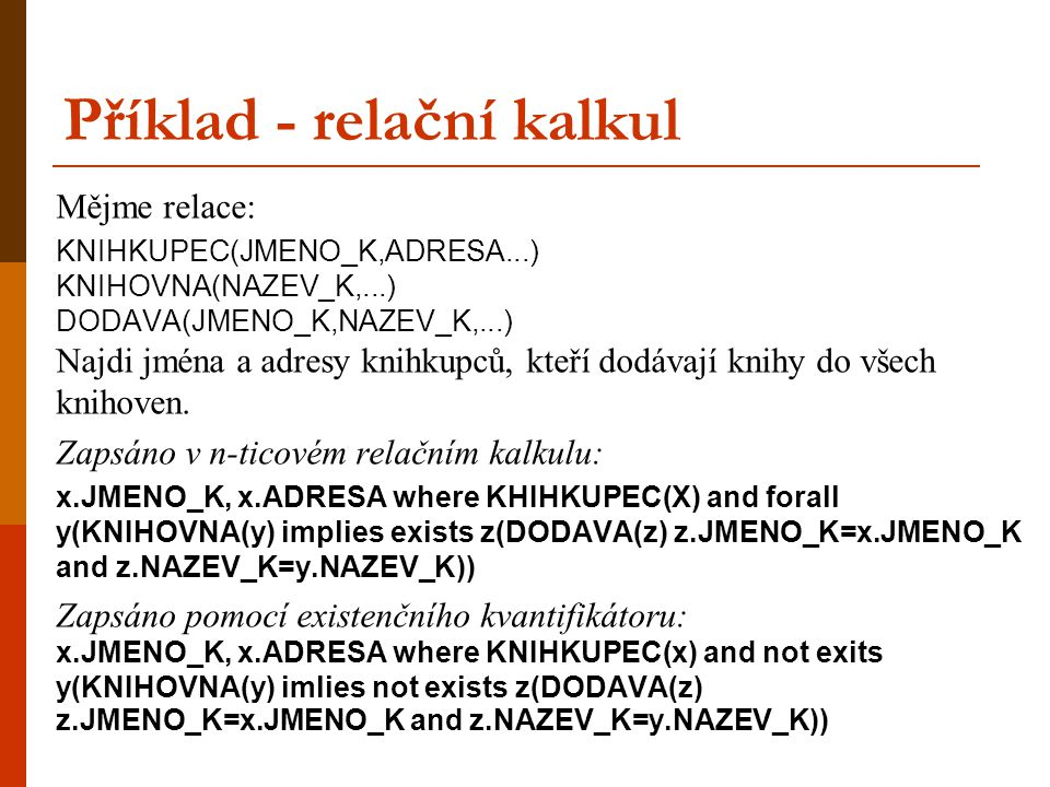 Příklad - relační kalkul Mějme relace: KNIHKUPEC(JMENO_K,ADRESA...) KNIHOVNA(NAZEV_K,...) DODAVA(JMENO_K,NAZEV_K,...) Najdi jména a adresy knihkupců,