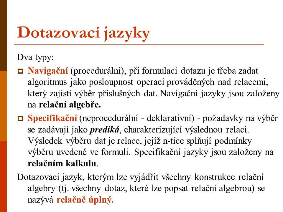 Dotazovací jazyky Dva typy:  Navigační (procedurální), při formulaci dotazu je třeba zadat algoritmus jako posloupnost operací prováděných nad relace