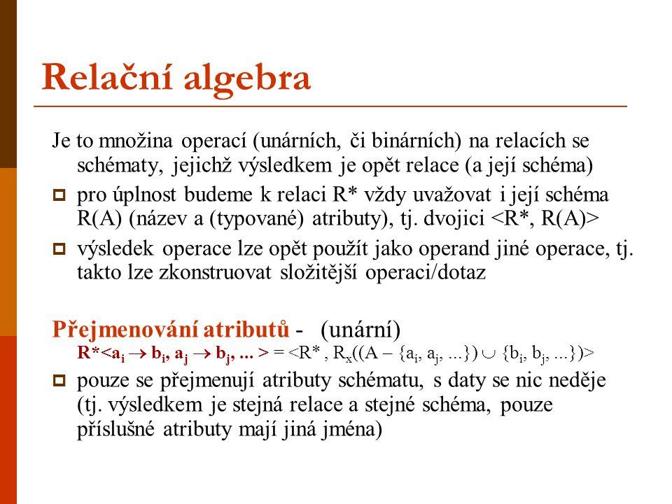 Relační algebra Je to množina operací (unárních, či binárních) na relacích se schématy, jejichž výsledkem je opět relace (a její schéma)  pro úplnost