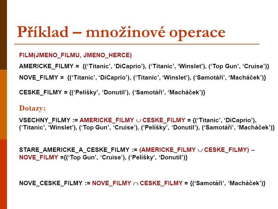Příklad – množinové operace FILM(JMENO_FILMU, JMENO_HERCE) AMERICKE_FILMY = {('Titanic', 'DiCaprio'), ('Titanic', 'Winslet'), ('Top Gun', 'Cruise')} N