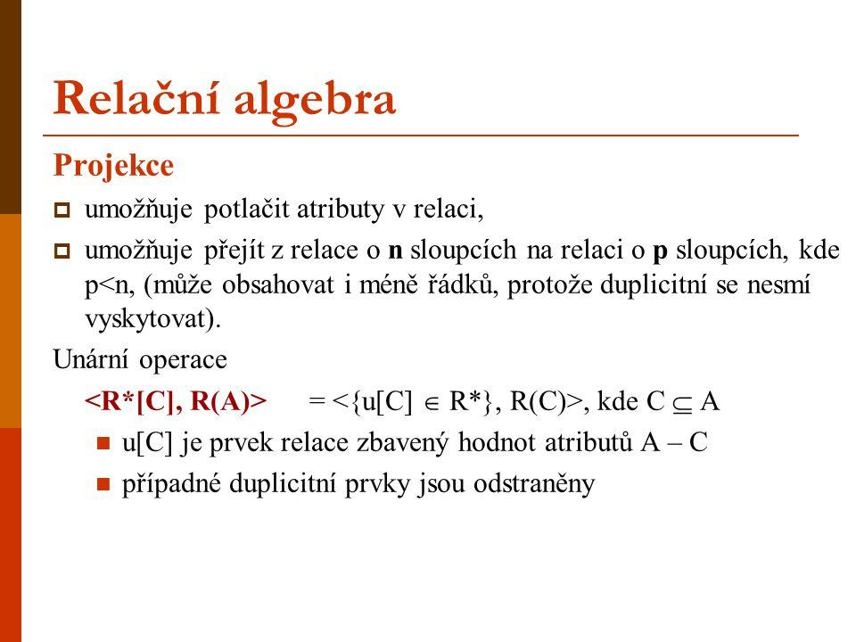 Relační algebra Projekce  umožňuje potlačit atributy v relaci,  umožňuje přejít z relace o n sloupcích na relaci o p sloupcích, kde p<n, (může obsah