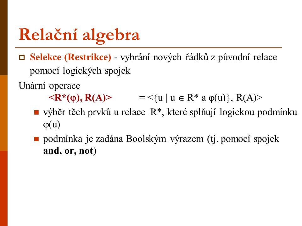 Relační algebra  Selekce (Restrikce) - vybrání nových řádků z původní relace pomocí logických spojek Unární operace = výběr těch prvků u relace R*, k