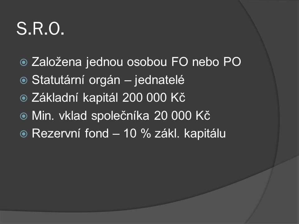 S.R.O.  Založena jednou osobou FO nebo PO  Statutární orgán – jednatelé  Základní kapitál 200 000 Kč  Min. vklad společníka 20 000 Kč  Rezervní f
