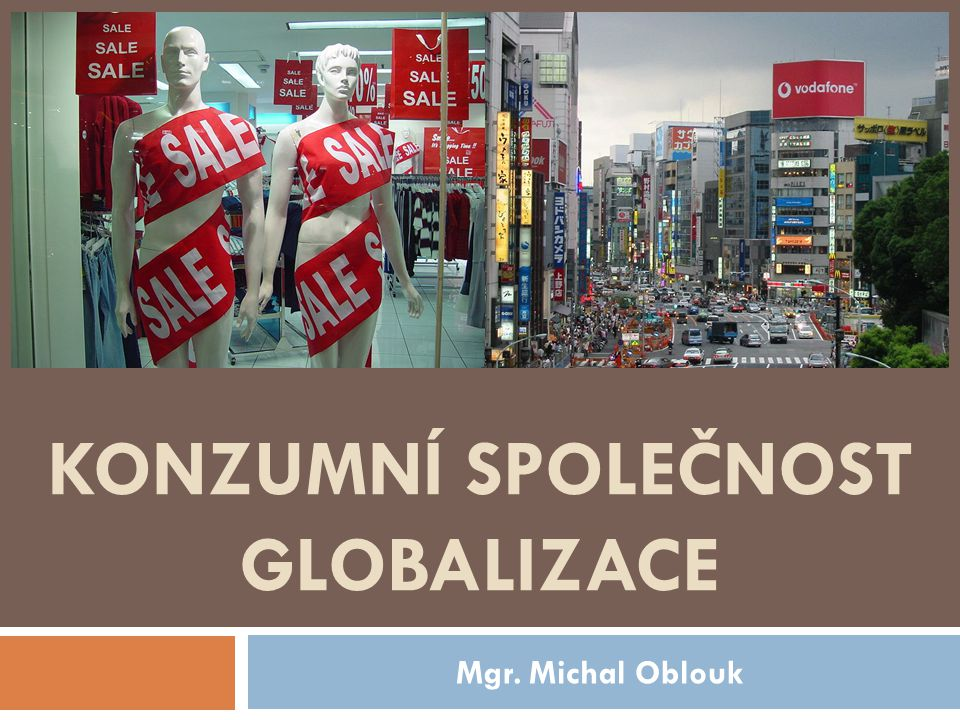 KONZUMNÍ SPOLEČNOST GLOBALIZACE Mgr. Michal Oblouk