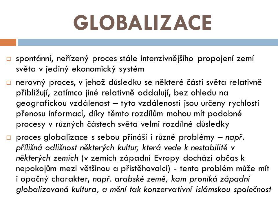 GLOBALIZACE  spontánní, neřízený proces stále intenzivnějšího propojení zemí světa v jediný ekonomický systém  nerovný proces, v jehož důsledku se některé části světa relativně přibližují, zatímco jiné relativně oddalují, bez ohledu na geografickou vzdálenost – tyto vzdálenosti jsou určeny rychlostí přenosu informací, díky těmto rozdílům mohou mít podobné procesy v různých částech světa velmi rozdílné důsledky  proces globalizace s sebou přináší i různé problémy – např.