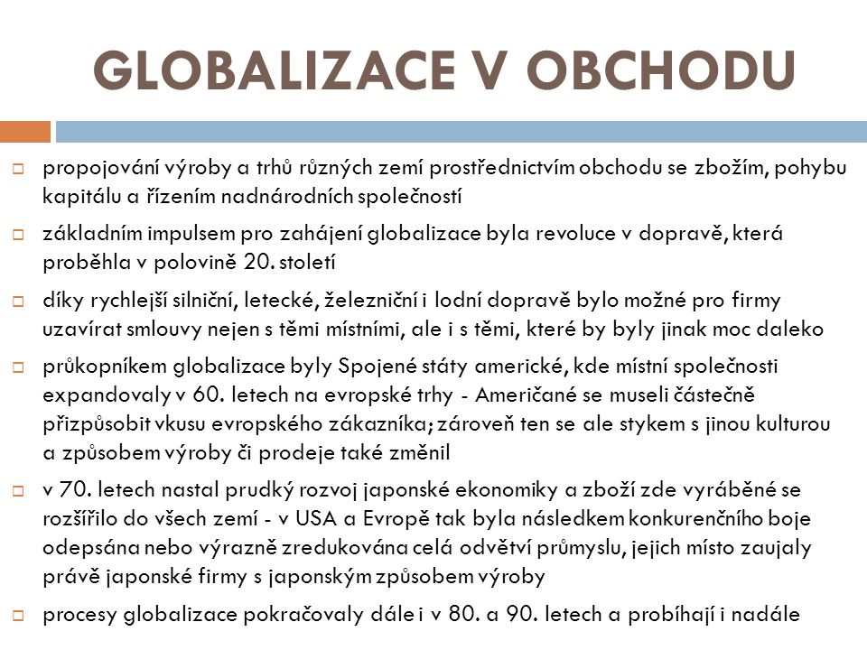 GLOBALIZACE V OBCHODU  propojování výroby a trhů různých zemí prostřednictvím obchodu se zbožím, pohybu kapitálu a řízením nadnárodních společností  základním impulsem pro zahájení globalizace byla revoluce v dopravě, která proběhla v polovině 20.