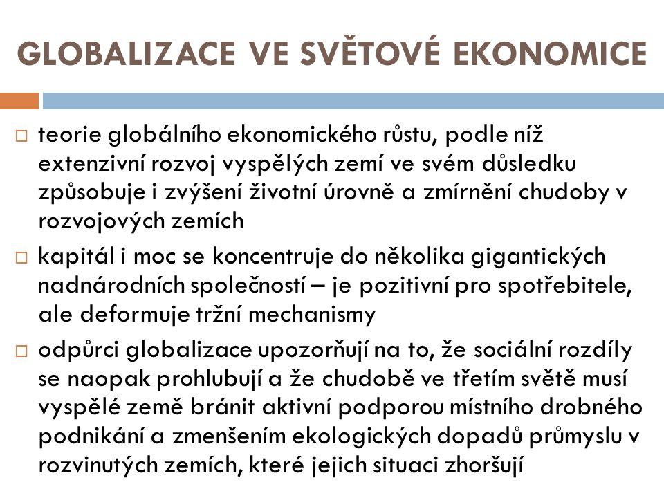 GLOBALIZACE VE SVĚTOVÉ EKONOMICE  teorie globálního ekonomického růstu, podle níž extenzivní rozvoj vyspělých zemí ve svém důsledku způsobuje i zvýšení životní úrovně a zmírnění chudoby v rozvojových zemích  kapitál i moc se koncentruje do několika gigantických nadnárodních společností – je pozitivní pro spotřebitele, ale deformuje tržní mechanismy  odpůrci globalizace upozorňují na to, že sociální rozdíly se naopak prohlubují a že chudobě ve třetím světě musí vyspělé země bránit aktivní podporou místního drobného podnikání a zmenšením ekologických dopadů průmyslu v rozvinutých zemích, které jejich situaci zhoršují
