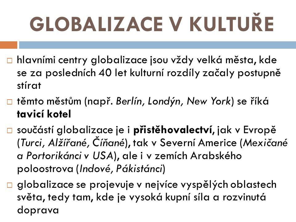 GLOBALIZACE V KULTUŘE  hlavními centry globalizace jsou vždy velká města, kde se za posledních 40 let kulturní rozdíly začaly postupně stírat  těmto městům (např.
