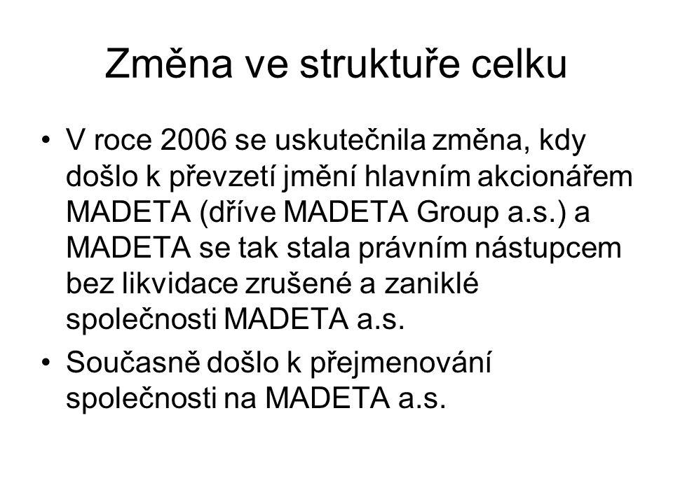 Změna ve struktuře celku V roce 2006 se uskutečnila změna, kdy došlo k převzetí jmění hlavním akcionářem MADETA (dříve MADETA Group a.s.) a MADETA se tak stala právním nástupcem bez likvidace zrušené a zaniklé společnosti MADETA a.s.