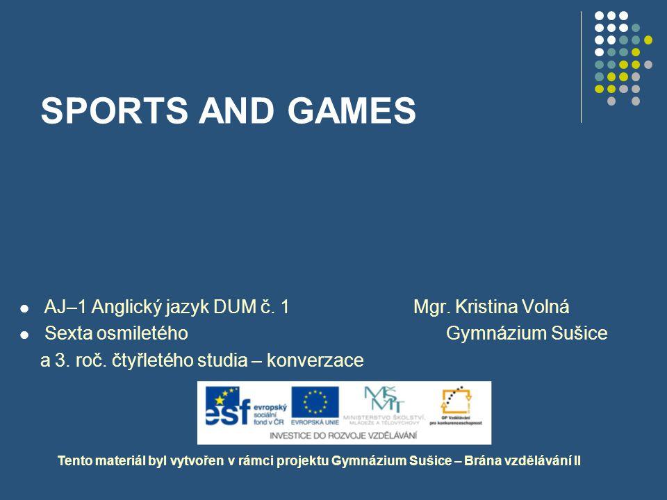 SPORTS AND GAMES Tento materiál byl vytvořen v rámci projektu Gymnázium Sušice – Brána vzdělávání II AJ–1 Anglický jazyk DUM č. 1 Mgr. Kristina Volná