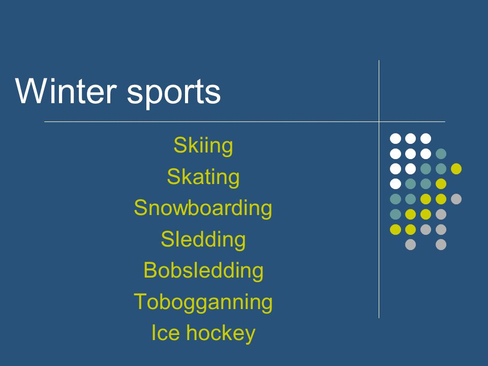 Winter sports Skiing Skating Snowboarding Sledding Bobsledding Tobogganning Ice hockey