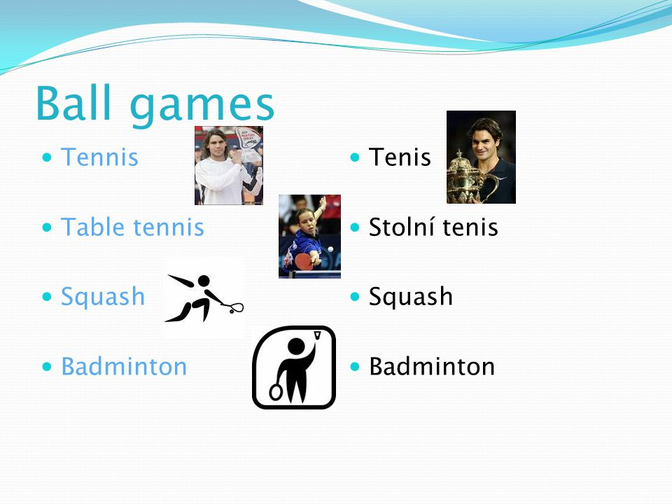 Ball games Tennis Table tennis Squash Badminton Tenis Stolní tenis Squash Badminton