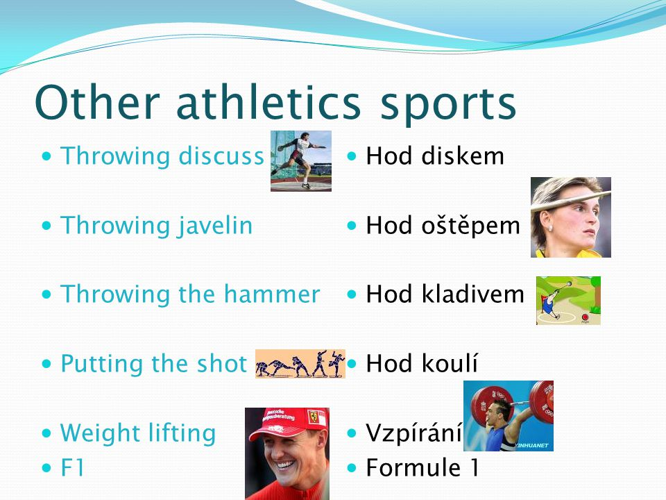 Other athletics sports Throwing discuss Throwing javelin Throwing the hammer Putting the shot Weight lifting F1 Hod diskem Hod oštěpem Hod kladivem Hod koulí Vzpírání Formule 1