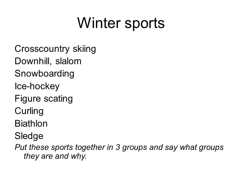 Winter sports Crosscountry skiing Downhill, slalom Snowboarding Ice-hockey Figure scating Curling Biathlon Sledge Put these sports together in 3 group