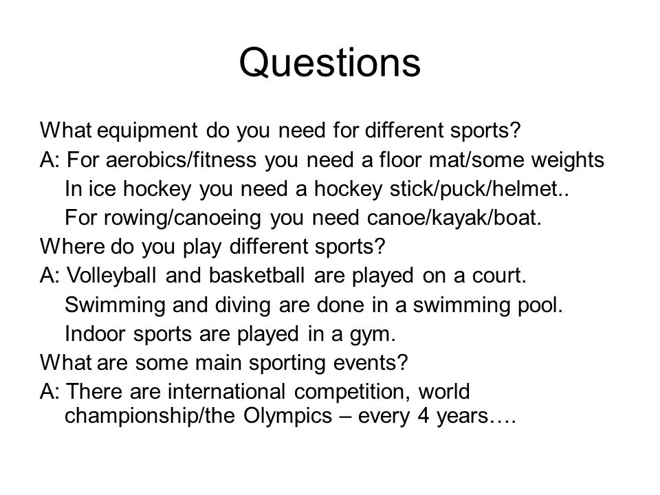 Questions What equipment do you need for different sports? A: For aerobics/fitness you need a floor mat/some weights In ice hockey you need a hockey s