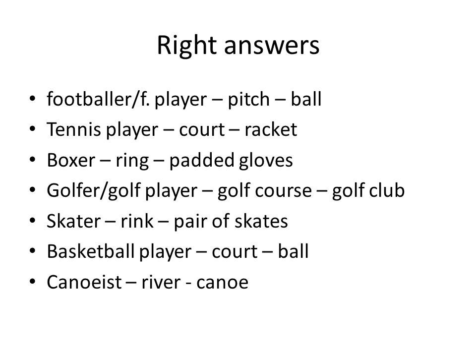 Right answers footballer/f. player – pitch – ball Tennis player – court – racket Boxer – ring – padded gloves Golfer/golf player – golf course – golf