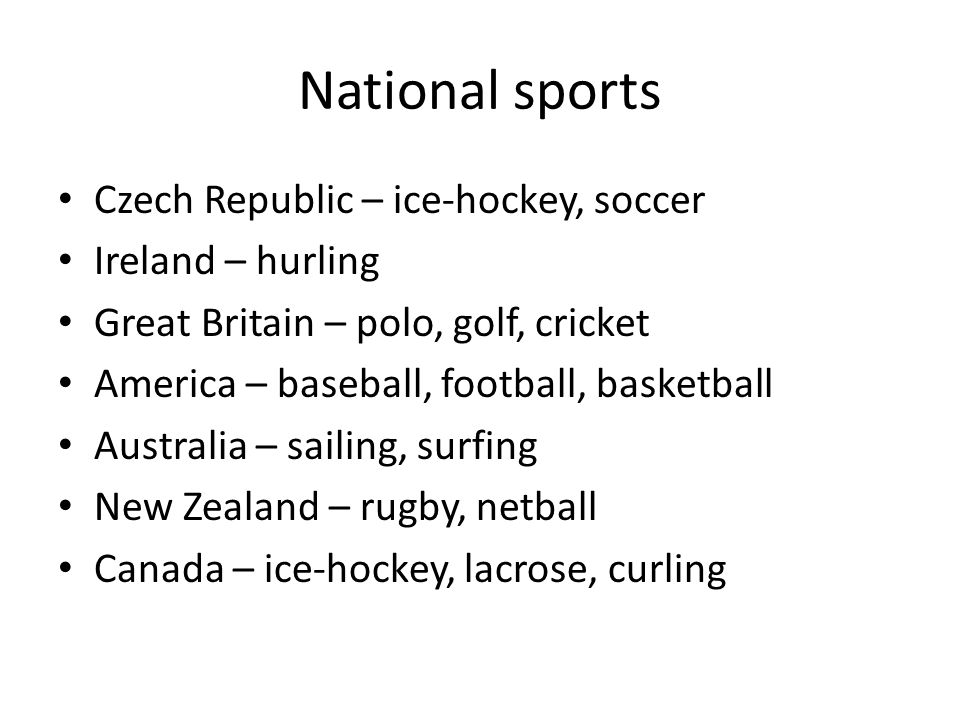 National sports Czech Republic – ice-hockey, soccer Ireland – hurling Great Britain – polo, golf, cricket America – baseball, football, basketball Australia – sailing, surfing New Zealand – rugby, netball Canada – ice-hockey, lacrose, curling