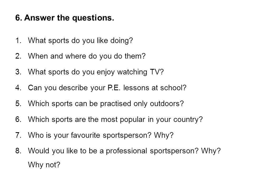 6. Answer the questions. 1.What sports do you like doing.