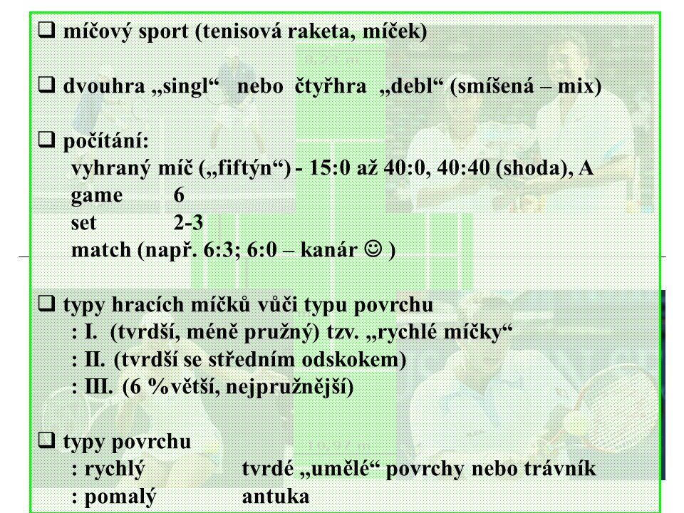  míčový sport (tenisová raketa, míček)  dvouhra,,singl nebo čtyřhra,,debl (smíšená – mix)  počítání: vyhraný míč (,,fiftýn ) - 15:0 až 40:0, 40:40 (shoda), A game6 set2-3 match (např.