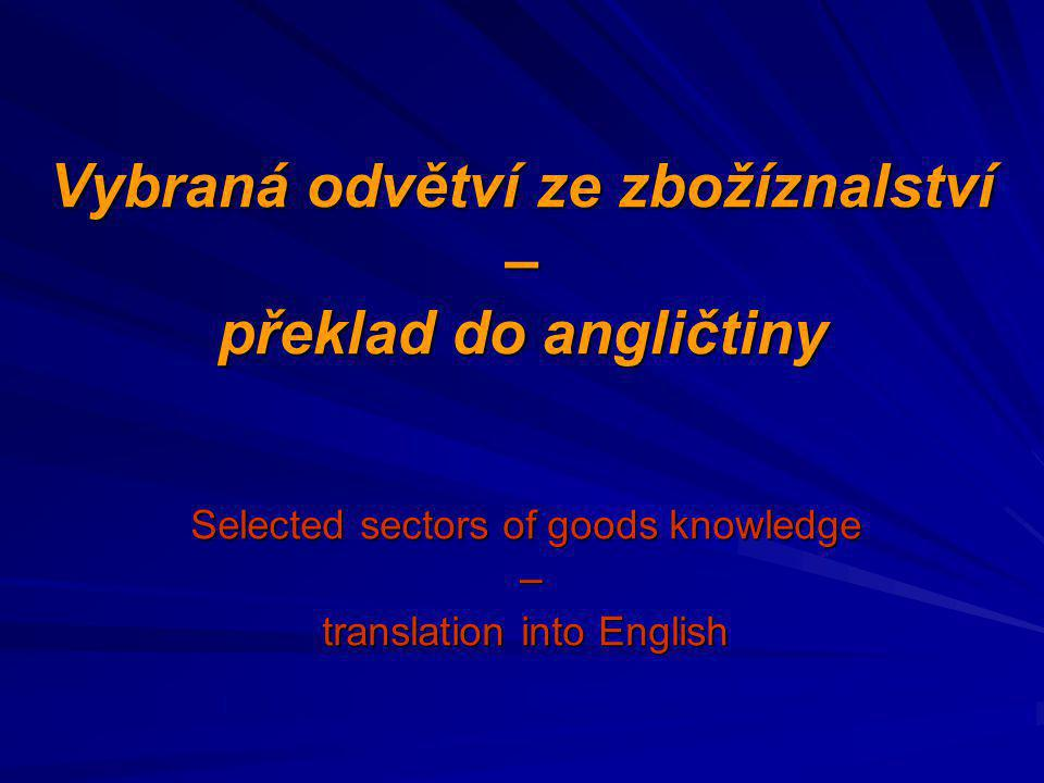 Vybraná odvětví ze zbožíznalství – překlad do angličtiny Selected sectors of goods knowledge – translation into English
