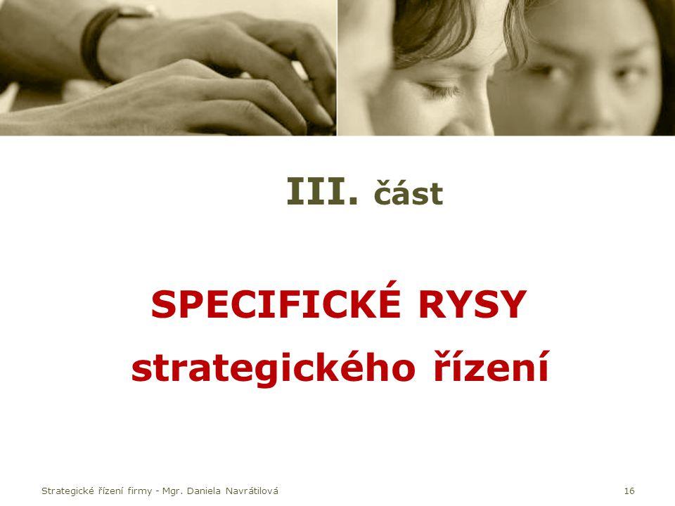 Strategické řízení firmy - Mgr. Daniela Navrátilová16 III. část SPECIFICKÉ RYSY strategického řízení