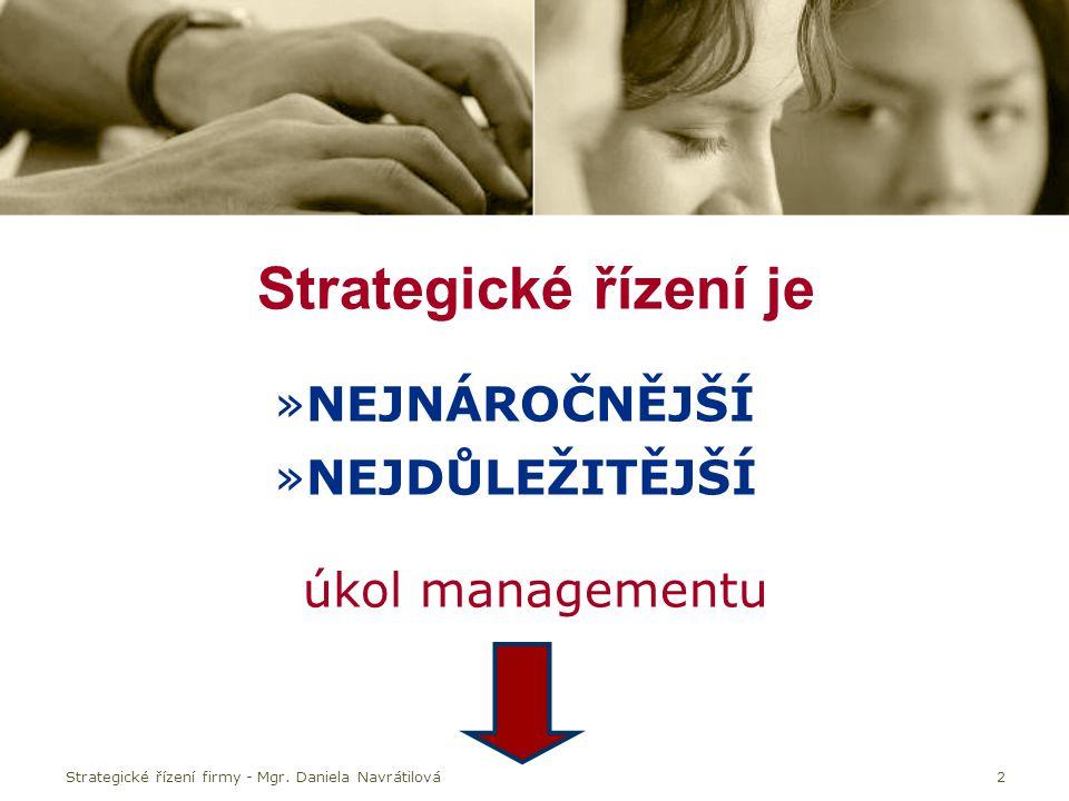 Strategické řízení firmy - Mgr. Daniela Navrátilová2 Strategické řízení je »NEJNÁROČNĚJŠÍ »NEJDŮLEŽITĚJŠÍ úkol managementu