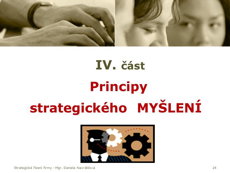 Strategické řízení firmy - Mgr. Daniela Navrátilová24 IV. část Principy strategického MYŠLENÍ