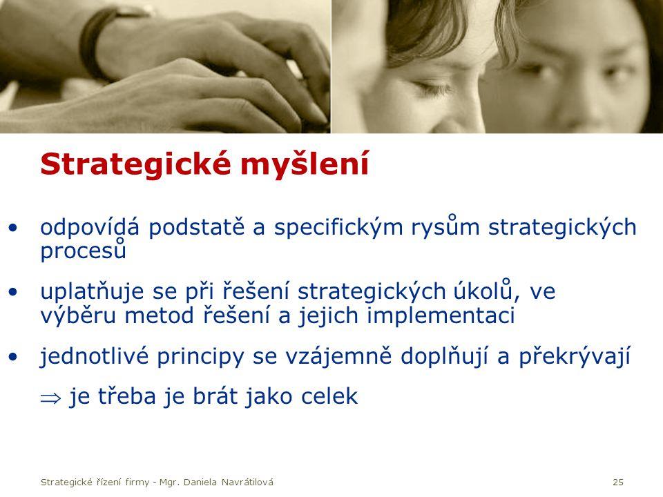 Strategické řízení firmy - Mgr. Daniela Navrátilová25 Strategické myšlení odpovídá podstatě a specifickým rysům strategických procesů uplatňuje se při