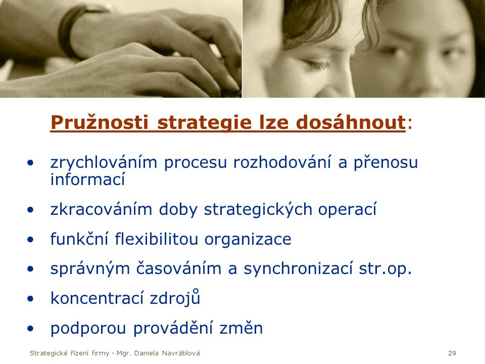 Strategické řízení firmy - Mgr. Daniela Navrátilová29 Pružnosti strategie lze dosáhnout: zrychlováním procesu rozhodování a přenosu informací zkracová