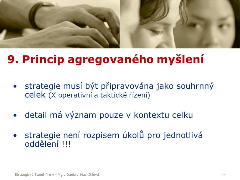44 9. Princip agregovaného myšlení strategie musí být připravována jako souhrnný celek (X operativní a taktické řízení) detail má význam pouze v konte