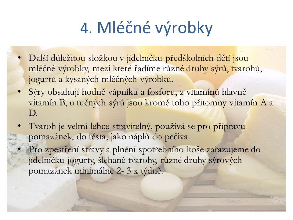 4. Mléčné výrobky Další důležitou složkou v jídelníčku předškolních dětí jsou mléčné výrobky, mezi které řadíme různé druhy sýrů, tvarohů, jogurtů a k