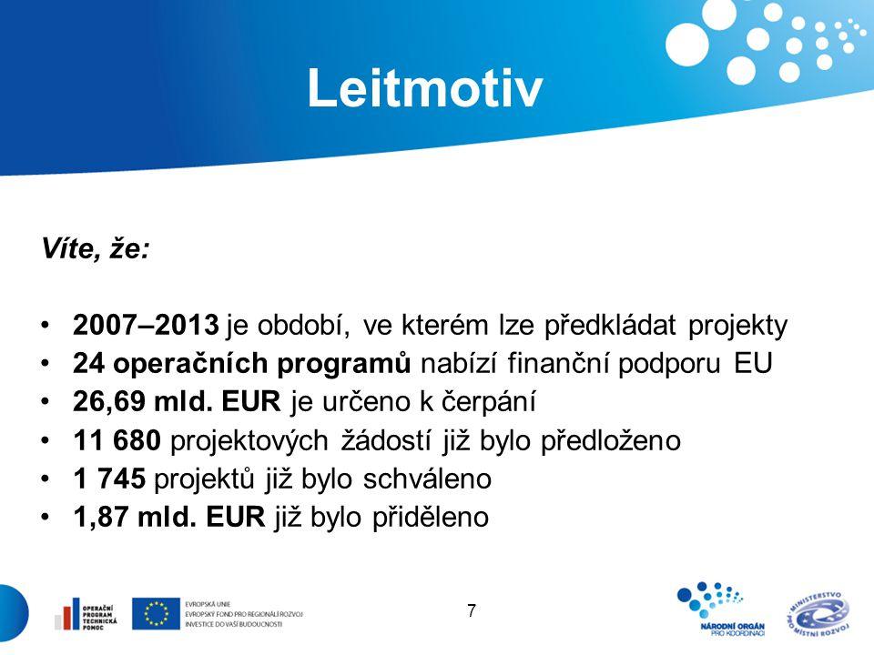 7 Leitmotiv Víte, že: 2007–2013 je období, ve kterém lze předkládat projekty 24 operačních programů nabízí finanční podporu EU 26,69 mld. EUR je určen