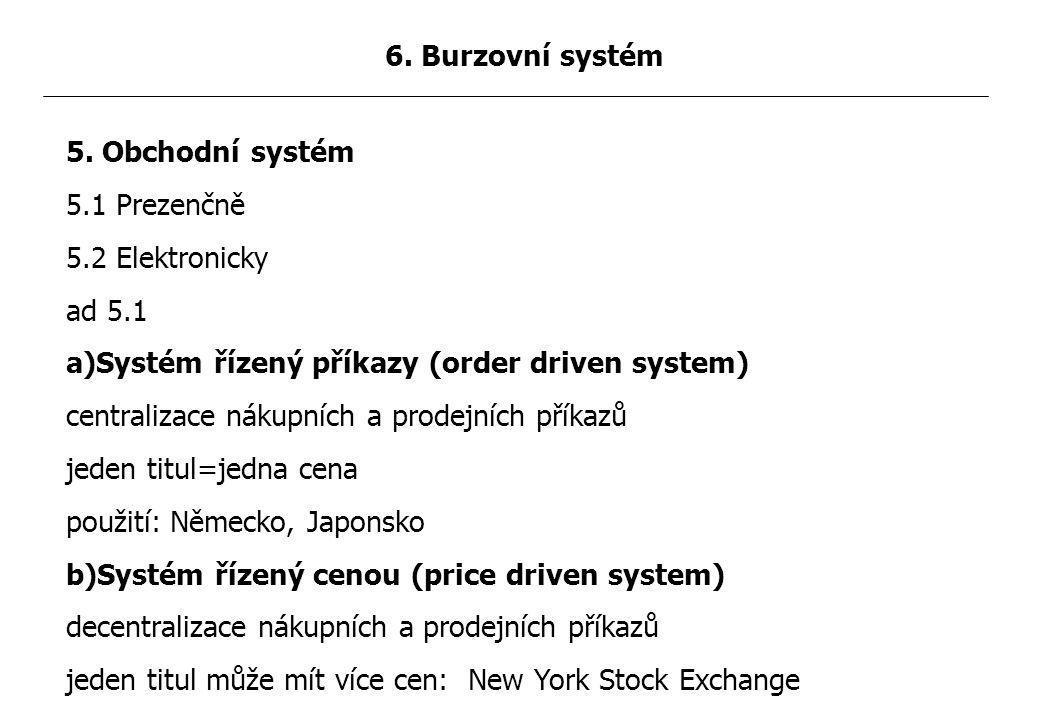 5. Obchodní systém 5.1 Prezenčně 5.2 Elektronicky ad 5.1 a)Systém řízený příkazy (order driven system) centralizace nákupních a prodejních příkazů jed