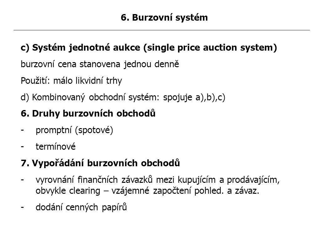 c) Systém jednotné aukce (single price auction system) burzovní cena stanovena jednou denně Použití: málo likvidní trhy d) Kombinovaný obchodní systém: spojuje a),b),c) 6.