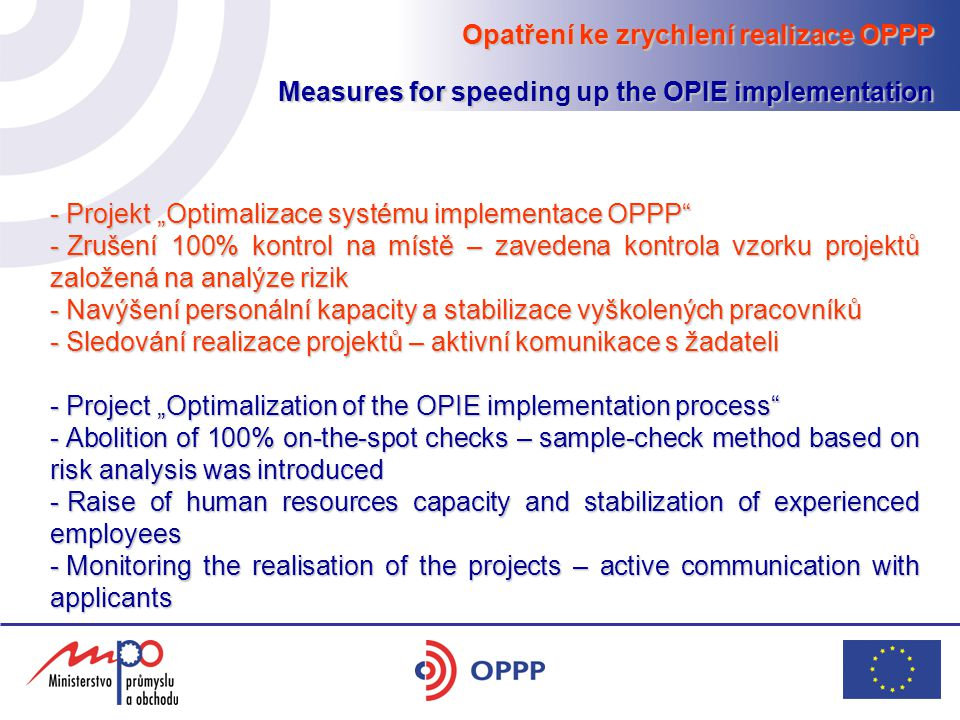 "Opatření ke zrychlení realizace OPPP Measures for speeding up the OPIE implementation - Projekt ""Optimalizace systému implementace OPPP - Zrušení 100% kontrol na místě – zavedena kontrola vzorku projektů založená na analýze rizik - Navýšení personální kapacity a stabilizace vyškolených pracovníků - Sledování realizace projektů – aktivní komunikace s žadateli - Project ""Optimalization of the OPIE implementation process - Abolition of 100% on-the-spot checks – sample-check method based on risk analysis was introduced - Raise of human resources capacity and stabilization of experienced employees - Monitoring the realisation of the projects – active communication with applicants"