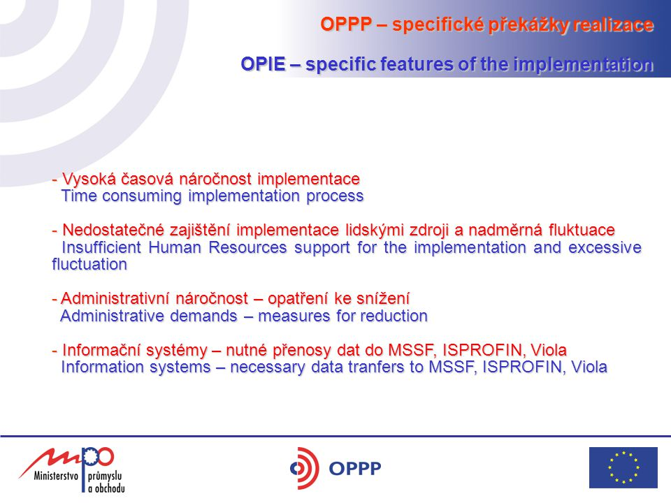 OPPP – specifické překážky realizace OPIE – specific features of the implementation - Vysoká časová náročnost implementace Time consuming implementation process Time consuming implementation process - Nedostatečné zajištění implementace lidskými zdroji a nadměrná fluktuace Insufficient Human Resources support for the implementation and excessive fluctuation Insufficient Human Resources support for the implementation and excessive fluctuation - Administrativní náročnost – opatření ke snížení Administrative demands – measures for reduction Administrative demands – measures for reduction - Informační systémy – nutné přenosy dat do MSSF, ISPROFIN, Viola Information systems – necessary data tranfers to MSSF, ISPROFIN, Viola Information systems – necessary data tranfers to MSSF, ISPROFIN, Viola