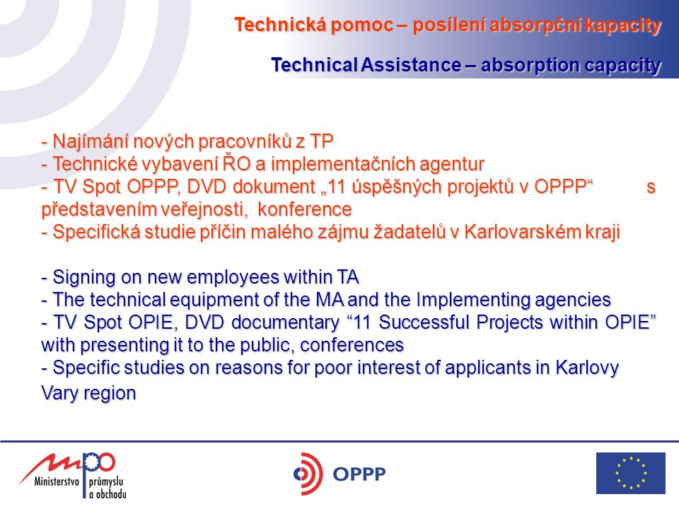 "Technická pomoc – posílení absorpční kapacity Technical Assistance – absorption capacity - Najímání nových pracovníků z TP - Technické vybavení ŘO a implementačních agentur - TV Spot OPPP, DVD dokument ""11 úspěšných projektů v OPPP s představením veřejnosti, konference - Specifická studie příčin malého zájmu žadatelů v Karlovarském kraji - Signing on new employees within TA - The technical equipment of the MA and the Implementing agencies - TV Spot OPIE, DVD documentary 11 Successful Projects within OPIE with presenting it to the public, conferences - Specific studies on reasons for poor interest of applicants in Karlovy Vary region"