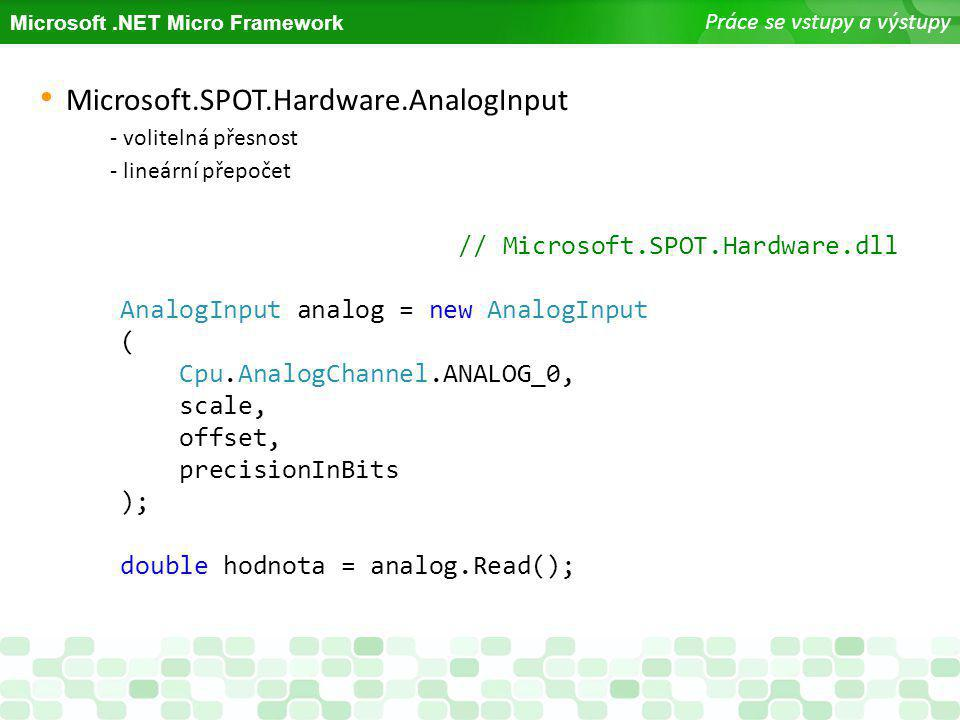 Microsoft.NET Micro Framework Práce se vstupy a výstupy Microsoft.SPOT.Hardware.AnalogInput - volitelná přesnost - lineární přepočet // Microsoft.SPOT