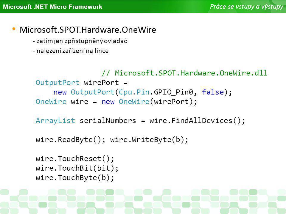 Microsoft.NET Micro Framework Práce se vstupy a výstupy Microsoft.SPOT.Hardware.OneWire - zatím jen zpřístupněný ovladač - nalezení zařízení na lince
