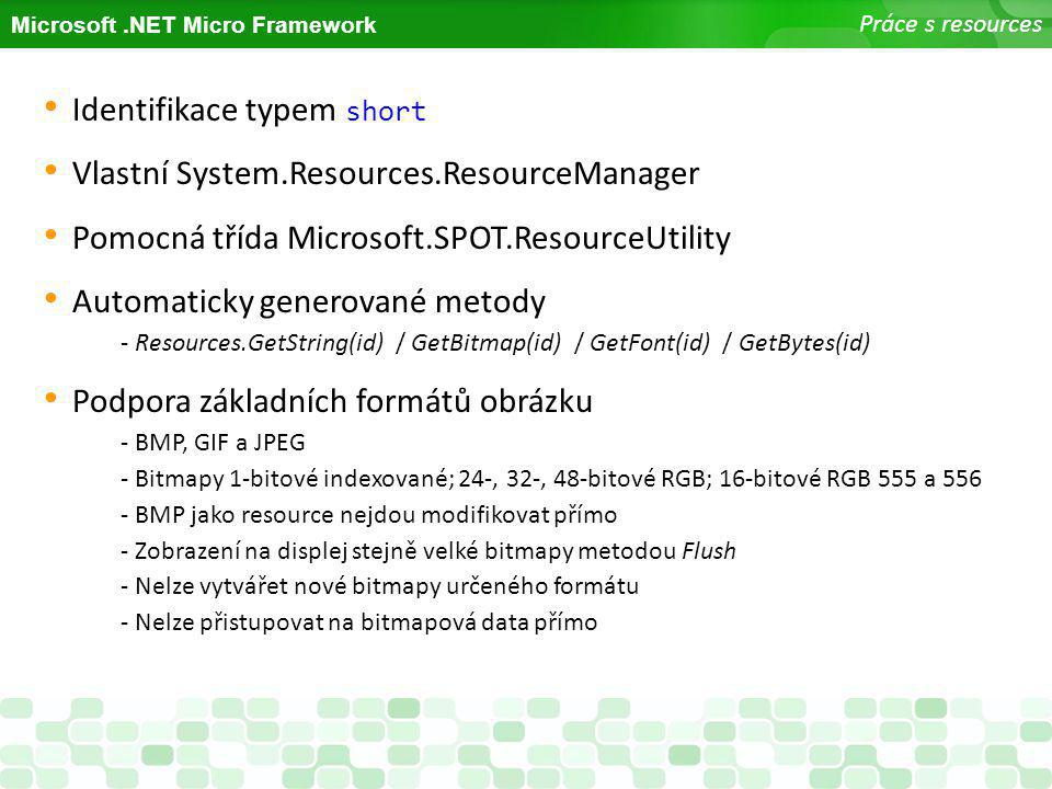 Microsoft.NET Micro Framework Práce s resources Identifikace typem short Vlastní System.Resources.ResourceManager Pomocná třída Microsoft.SPOT.Resourc