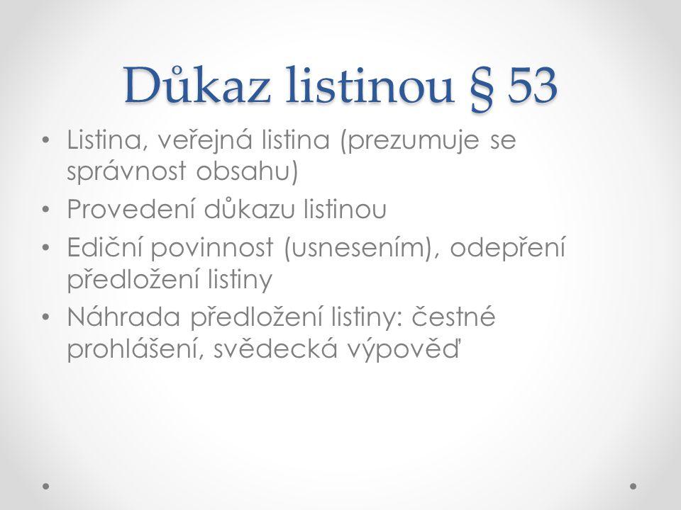 Důkaz listinou § 53 Listina, veřejná listina (prezumuje se správnost obsahu) Provedení důkazu listinou Ediční povinnost (usnesením), odepření předlože
